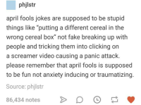 "Fake, Anxiety, and Jokes: phjlstr  april fools jokes are supposed to be stupid  things like ""putting a different cereal in the  wrong cereal box"" not fake breaking up with  people and tricking them into clicking on  a screamer video causing a panic attack.  please remember that april fools is supposed  to be fun not anxiety inducing or traumatizing.  Source: phjlstr  86,434 notesDO"