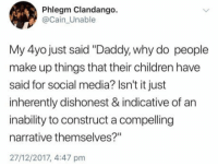 "funnyshitaight: Think before you comment on this  : Phlegm Clandango.  @Cain_Unable  My 4yo just said ""Daddy, why do people  make up things that their children have  said for social media? Isn't it just  inherently dishonest & indicative of an  inability to construct a compelling  narrative themselves?""  27/12/2017, 4:47 pm funnyshitaight: Think before you comment on this"