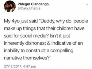"Think before you comment on this  : Phlegm Clandango.  @Cain_Unable  My 4yo just said ""Daddy, why do people  make up things that their children have  said for social media? Isn't it just  inherently dishonest & indicative of an  inability to construct a compelling  narrative themselves?""  27/12/2017, 4:47 pm  Think before you comment on this"