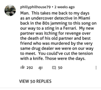 80s, Best Friend, and Crime: phllyphilhouse79 . 2 weeks ago  Man. This takes me back to my davs  as an undercover detective in Miami  back in the 80s jamming to this song on  our way to a sting in a Ferrari. My new  partner was itching for revenge over  the death of his old partner and best  friend who was murdered by the very  same drug dealer we were on our way  to meet. You could've cut the tension  with a knife. Those were the days.  292 50  VIEW 50 REPLIES Basically very 80s crime movie plot