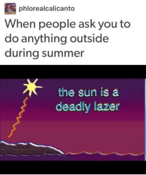 Summer, Ask, and Sun: phlorealcalicanto  When people ask you to  do anything outside  during summer  the sun is a  deadly lazer .