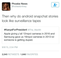 "drakeshady:  I know most people don't care, but here's the real answer. Snapchat built a shitty Android app. On iOS, Snapchat uses the phone's camera directly to take a picture, ensuring the highest possible quality. On Android, Snapchat opens the camera, but then takes a screenshot, instead of telling the camera to take a picture. This means that the camera never gets to adjust it's focus and lighting, or provide stabilization to the picture. Instead, you get the best that shaky human hands can get, which means low quality pictures. Due to the popularity of Snapchat, this difference actually spreads the superiority complex of iOS. Android manufacturers have been innovating new hardware since the creation of cell phones. Apple only upgrades when they're worried about being seen as outdated, or they need ""new features"" to push their phone. It also shows that iPhones are a status symbol, that have no reason to be as expensive as they are. To be fair to Apple, they've built a consistent ecosystem. If you have an iPhone, you can pick up any other iPhone and know how it works. Android is different by design however, with literally anyone free to modify it as they want to. Whether that is to fit certain hardware, or add new features, or meet a specific artistic design, Android has more total devices, support for more hardware configurations (even laptops) and is available for anyone to use however they want. Snapchat made a deliberate poor design decision, and should shoulder the blame for their shitty app. But that would require supporting the largest userbase in the world over their elite base of iPhone users. : Phoebe News  @holiestbritney  Then why do android snapchat stories  look like surveillance tapes  #KanyeForPresident @The. Man94  Apple giving y'all 12mpxl cameras in 2016 and  Samsung gave us 16mpxl cameras in 2013 lol  someone is getting duped  9/9/15, 2:54 PM  2,040 RETWEETS 1,646 FAVORITES drakeshady:  I know most people don't care, but here's the real answer. Snapchat built a shitty Android app. On iOS, Snapchat uses the phone's camera directly to take a picture, ensuring the highest possible quality. On Android, Snapchat opens the camera, but then takes a screenshot, instead of telling the camera to take a picture. This means that the camera never gets to adjust it's focus and lighting, or provide stabilization to the picture. Instead, you get the best that shaky human hands can get, which means low quality pictures. Due to the popularity of Snapchat, this difference actually spreads the superiority complex of iOS. Android manufacturers have been innovating new hardware since the creation of cell phones. Apple only upgrades when they're worried about being seen as outdated, or they need ""new features"" to push their phone. It also shows that iPhones are a status symbol, that have no reason to be as expensive as they are. To be fair to Apple, they've built a consistent ecosystem. If you have an iPhone, you can pick up any other iPhone and know how it works. Android is different by design however, with literally anyone free to modify it as they want to. Whether that is to fit certain hardware, or add new features, or meet a specific artistic design, Android has more total devices, support for more hardware configurations (even laptops) and is available for anyone to use however they want. Snapchat made a deliberate poor design decision, and should shoulder the blame for their shitty app. But that would require supporting the largest userbase in the world over their elite base of iPhone users."