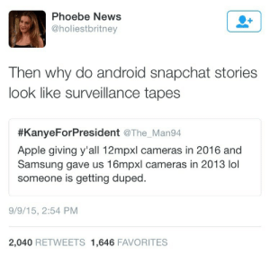 "Android, Apple, and Complex: Phoebe News  @holiestbritney  Then why do android snapchat stories  look like surveillance tapes  #KanyeForPresident @The. Man94  Apple giving y'all 12mpxl cameras in 2016 and  Samsung gave us 16mpxl cameras in 2013 lol  someone is getting duped  9/9/15, 2:54 PM  2,040 RETWEETS 1,646 FAVORITES drakeshady: I know most people don't care, but here's the real answer. Snapchat built a shitty Android app. On iOS, Snapchat uses the phone's camera directly to take a picture, ensuring the highest possible quality. On Android, Snapchat opens the camera, but then takes a screenshot, instead of telling the camera to take a picture. This means that the camera never gets to adjust it's focus and lighting, or provide stabilization to the picture. Instead, you get the best that shaky human hands can get, which means low quality pictures. Due to the popularity of Snapchat, this difference actually spreads the superiority complex of iOS. Android manufacturers have been innovating new hardware since the creation of cell phones. Apple only upgrades when they're worried about being seen as outdated, or they need ""new features"" to push their phone. It also shows that iPhones are a status symbol, that have no reason to be as expensive as they are. To be fair to Apple, they've built a consistent ecosystem. If you have an iPhone, you can pick up any other iPhone and know how it works. Android is different by design however, with literally anyone free to modify it as they want to. Whether that is to fit certain hardware, or add new features, or meet a specific artistic design, Android has more total devices, support for more hardware configurations (even laptops) and is available for anyone to use however they want. Snapchat made a deliberate poor design decision, and should shoulder the blame for their shitty app. But that would require supporting the largest userbase in the world over their elite base of iPhone users."