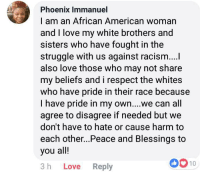 Love, Racism, and Respect: Phoenix Immanuel  I am an African American womarn  and I love my white brothers and  sisters who have fought in the  struggle with us against racism...l  also love those who may not share  my beliefs and i respect the whites  who have pride in their race because  I have pride in my own... we can all  agree to disagree if needed but we  don't have to hate or cause harm to  each other...Peace and Blessings to  you all!  3 h Love Reply  0010 This is true and wholesome