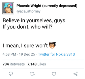If Ace Attorney characters used social media Part 23: Phoenix Wright (currently depressed)  @ace_attorney  Believe in yourselves, guys.  If you don't, who will?  I mean, I sure won't  4:58 PM 19 Dec 25 Twitter for Nokia 3310  734 Retweets 7,143 Likes If Ace Attorney characters used social media Part 23