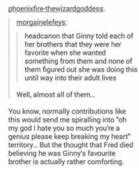 """ginny's: phoenixfire-thewizardgoddess  morgainelefeys:  headcanon that Ginny told each of  her brothers that they were her  favorite when she wanted  something from them and none of  them figured out she was doing this  until way into their adult lives  Well, almost all of them...  You know, normally contributions like  this would send me spiralling into """"oh  my god I hate you so much you're a  genius please keep breaking my heart""""  territory... But the thought that Fred died  believing he was Ginny's favourite  brother is actually rather comforting."""