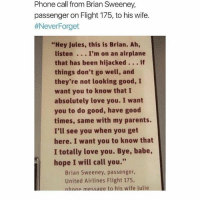 """😢😢: Phone call from Brian Sweeney,  passenger on Flight 175, to his wife.  #Never-orget  """"Hey Jules, this is Brian. Ah,  listen. ..I'm on an airplane  that has been hijacked..if  things don't go well, and  they're not looking good, I  want you to know that I  absolutely love you. I want  you to do good, have good  times, same with my parents.  I'll see you when you get  here. I want you to know that  I totally love you. Bye, babe,  hope I will call you""""  Brian Sweeney, passenger,  United Airlines Flight 175,  nhone message to his wife lulie 😢😢"""