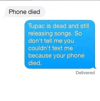 Memes, Tupac, and 🤖: Phone died  Tupac is dead and still  releasing songs. So  don't tell me you  couldn't text me  because your phone  died  Delivered Exactly 😫😁 @sweetpsych0 go follow @sweetpsych0 . . . . この同じ空のもと僕らはigでつながっている girlpower sorrynotsorry zerofucksgiven nofucksgiven nofuckboys jokesfordays sweetpsych0 followme relationshipquotes relationshipproblems girlproblems boybye thestruggleisreal lovequotes lovequotesandsayings truestory