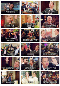 HIMYM: PHONE FIVE  SELF .FIVE  FREEZE FRAME  HIGH FIVE  CLAW FIVE  THE HIGHEST OF FIVES  BU  DOOR FIVE  TINY FIVE  RELAPSE FIVE  HYPOTHETICAL  ARTHRITIS FIVE  HIGH FIVE  SOLEMN LOW FIVE  WORD PLAY FIVE  CONDOLENCE FIVE  HIGH SIX  ALMIGHTY FIVE  MOTILITY FIVE  HIGH V  RETRACTION FIVE HIMYM