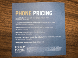 Why not just say all calls are free?: PHONE PRICING  Local Calls $0 per call, plus $0 per minute after  the first 60 minutes  Long-distance Direct Dial Calls Surcharge of 0% over  operator-assisted day rates  International Calls Surcharge of $0 per minute, plus  $0 per connection  Toll-free Calls $0 for the first 60 minutes,  $0 per minute thereafter  Calling Card and Credit Card Calls $0 for the first 60 minutes,  $0 per minute thereafter  Directory Assistance Calls $0 per call  FOURX  POINTS  AT&T provides our operator services, Inquiries regarding ates for operator-assisted calls may be  addressed to Al&T FO, Box 723. Basking Ridge, NJ 07920. Or call 800-222 0300 Direct complaints  regarding operator services to Federal Corrimuncalions Commission, Consumer Infornation Bureatu,  Consumer Complaints-Tulephono, Waslington. D.C 20554. Applicable federal, state and local taxes  will be applied to all calls. You have a riglit to reach other long distance carriers from this telephone.  You may do so by contacting your preferred carrier.  BY SHERATON Why not just say all calls are free?