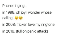 Love, Phone, and Wonder: Phone ringing  in 1998: oh joy I wonder whose  calling!!e  in 2008: fricken love my ringtone  in 2018: [full on panic attack]