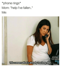 Funny, Bran, and Fallen: *phone rings*  Mom: help I've fallen  Me  KEEPING  THE KARDA  BRAN  This conversation's long Bye. Stahp calling me lady🙄 girlsthinkimfunnytwitter fridaynightvibes ugh