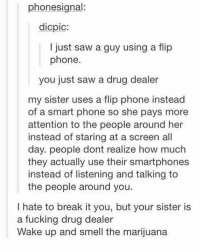 Drug Dealer, Drugs, and Memes: phone signal:  dicpic:  I just saw a guy using a flip  phone  you just saw a drug dealer  my sister uses a flip phone instead  of a smart phone so she pays more  attention to the people around her  instead of staring at a screen all  day. people dont realize how much  they actually use their smartphones  instead of listening and talking to  the people around you.  I hate to break it you, but your sister is  a fucking drug dealer  Wake up and smell the marijuana LOL