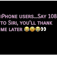 It's lit!!: PHONE USERS...SAY 108  TO SIRI, YOU'LL THANK  ME LATER 99 It's lit!!