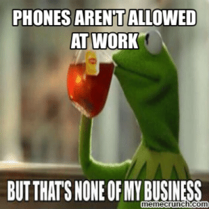 Kermit Work Meme | www.picturesso.com: PHONES AREN'T ALLOWED  AT WORK  BUTTHAT'S NONE OF MY BUSINESS  memecrunch.com Kermit Work Meme | www.picturesso.com