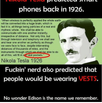 """Memes, 🤖, and Tesla: phones back in 1926.  """"When wireless is perfectly applied the whole earth  will be converted into a huge brain, which in  fact it is, all things being particles of a real and  rhythmic whole. We shall be able to  communicate with one another instantly,  irrespective of distance. Not only this, but  through television and telephony we shall see  and hear one another as perfectly as though  we were face to face, despite intervening  distances of thousands of miles, and the  e able to do  instruments through which w  all of this, will fit in oat Vest pockets  Nikola Tesla 1926  Fuckin' nerd also predicted that  VESTS  people would be wearing  No wonder Edison is the name we remember. NERD badsciencejokes"""