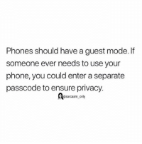 Funny, Memes, and Phone: Phones should have a guest mode. If  someone ever needs to use your  phone, you could enter a separate  passcode to ensure privacy.  @sarcasm_only SarcasmOnly