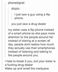 wake up and smell the marijuana dude https://t.co/07dRS5P2I4: phonesignal:  dicpic:  I just saw a guy using a flip  phone  you just saw a drug dealer  my sister uses a flip phone instead  of a smart phone so she pays more  attention to the people around her  instead of staring at a screen all  day. people dont realize how much  they actually use their smartphones  instead of listening and talking to  the people around you.  I hate to break it you, but your sister is  a fucking drug dealer  Wake up and smell the marijuana wake up and smell the marijuana dude https://t.co/07dRS5P2I4