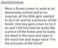 """Girls, Prince, and School: phoneticmeow:  Wore a flower crown to work at an  elementary school and to no  surprise, all the little girls wanted  to try it on and be a princess of the  forest. One boy gets a turn to try it  on and I tell him how he looks like  a prince of the forest and he looks  me dead in the eyes and says in  the most low and angry voice """"I'm  the princess of the forest"""" okay, princess https://t.co/0pUP2fw9So"""