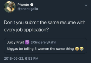 Juicy, Resume, and Women: Phonte C  @phontigallo  Don't you submit the same resume with  every job application?  Juicy Fruit m@SincerelyKahn  Niggas be telling 5 women the same thing  2018-06-22, 6:53 PM That's just efficiency, my guy