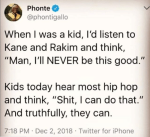 """Mumble, mumble…"": Phonte  @phontigallo  When I was a kid, I'd listen to  Kane and Rakim and think,  ""Man, I'll NEVER be this good.""  Kids today hear most hip hop  and think, ""Shit, I can do that.""  And truthfully, they can.  