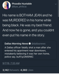 Apparently, Best Friend, and Life: Phoodie Huxtable  @bye_philicia  His name is BOTHAM JEAN and he  was MURDERED in his home while  being black. He was my best friend  And now he is gone, and you couldnt  even put his name in the story  Dallas Morning News @dallasnews  A Dallas officer fatally shot a man after she  entered his apartment near downtown,  mistakenly believing it was her own home,  police say. buff.ly/2MSft6C  9/7/18,7:33 AM  3,142 Retweets 4,383 Likes Can't even life a peaceful, law abiding lifestyle without rolling the dice on our lives apparently