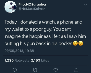 Dank, Memes, and Phone: PhotHOEgrapher  @NotJustSalman  Today, I donated a watch, a phone and  my wallet to a poor guy. You cant  imagine the happiness i felt as l saw him  putting his gun back in his pocket  09/09/2018, 19:38  1,230 Retweets 2,193 Likes A cheerful giver by KingPZe MORE MEMES