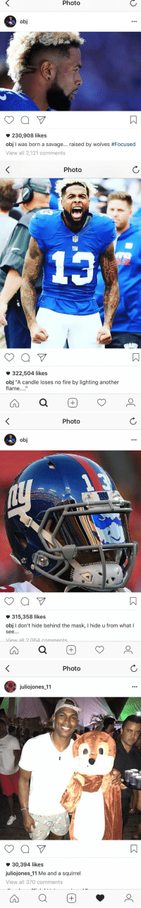 "Fire, Instagram, and Memes: Photo  230,908 likes  obj I was born a savage... raised by wolves #Focused  View all 2,121 comments   Photo  322,504 likes  obj ""A candle loses no fire by lighting another  flame  a   Photo  obj  315,358 likes  obj I don't hide behind the mask, l hide u from what I  See  View all 2064 comments  a   Photo  juliojones 11  30,394 likes  juliojones 11 Me and a squirrel  View all 370 comments Odell Beckham vs Julio Jones on Instagram https://t.co/vbDU8XdOUP"