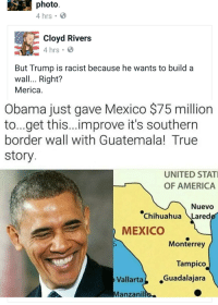 Early-20s grandma LOVES Cloyd Rivers: photo  4 hrs. B  Cloyd Rivers  4 hrs. B  But Trump is racist because he wants to build a  wall... Right?  Merica.  Obama just gave Mexico $75 million  to...get this...improve it's southern  border wall with Guatemala! True  story  UNITED STATI  OF AMERICA  Nuevo  Chihuahua Laredo  MEXICO  Monterrey  Tampico  Vallarta  Guadalajara  Manzanil Early-20s grandma LOVES Cloyd Rivers