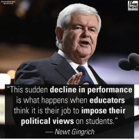 """Headlines about left-wing college students engaging in radical, sometimes racially charged protests are becoming all too common,"" wrote Newt Gingrich in an op-ed for FoxNews.com.: Photo by Anthony Bo  FOX  NEWS  ""This sudden decline in performance  is what happens when educator:s  think it is their job to impose their  political views on students.""  Newt Gingrich ""Headlines about left-wing college students engaging in radical, sometimes racially charged protests are becoming all too common,"" wrote Newt Gingrich in an op-ed for FoxNews.com."