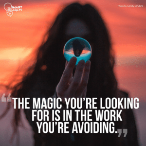 Work, Image, and Magic: Photo by Garidy Sanders  SMART  Crit Leap.TV  THE MAGIC YOU'RE LOOKING  FOR IS IN THE WORK  YOU'RE AVOIDING.  77 [Image] Magic - Dipen Parmar