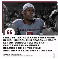 Life, School, and Express: PHOTO BY MARVIN  OAKS CHRISTIAN  4  H/T BLEACHER REPORT'S MIRIN FADER  I WILL BE TAKING A KNEE EVERY GAME  IN HIGH SCHOOL THIS SEASON...I WON'T  LET [MY SCHOOL] TELL ME THAT I  CAN'T EXPRESS MY RIGHTS  BECAUSE I GO ON THE FIELD  AND I RISK MY LIFE EVERY TIME I GO.  KAYVON THIBODEAUX  NO. 1 OVERALL RECRUIT IN THE CLASS OF 2019 UH-OH!