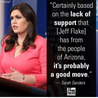 "Memes, News, and White House: Photo by Over Contray  ""Certainly based  on the lack of  support that  [Jeff Flake]  has from  the people  of Arizona,  it's probably  a good move  Sarah Sanders  .""  FOX  NEWS The White House Press Secretary Sarah Sanders took a swipe at Senator JeffFlake following his announcement that he will not seek re-election next year. Flake took a parting shot at President DonaldTrump, calling his behavior ""reckless, outrageous, and undignified."""