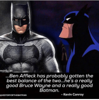 Batman, Memes, and Superman: PHOTO: CBR  Ben Affleck has probably gotten the  best balance of the two...he's a really  good Bruce Wayne and a really good  Batman.  @HISTORYOFTHEBATMAN  - Kevin Conroy Kevin Conory praising affleck's batman ! @historyofthebatman ! dc dccomics dceu dcu dcrebirth dcnation dcextendeduniverse batman superman manofsteel thedarkknight wonderwoman justiceleague cyborg aquaman martianmanhunter greenlantern theflash greenarrow suicidesquad thejoker harleyquinn comics injusticegodsamongus