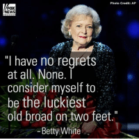 """Happy 95th Birthday BettyWhite! Take a look back at her incredible career.: Photo Credit: AP  FOX  NEWS  """"I have no regrets  at all. None.  I  consider myself to  be the luckiest  old broad on two feet  Betty White Happy 95th Birthday BettyWhite! Take a look back at her incredible career."""