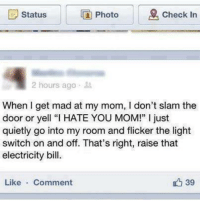 "Funny, The Doors, and Electricity: Photo  E Status  Check In  2 hours ago  When I get mad at my mom, I don't slam the  door or yell ""l HATE YOU MOM!"" just  quietly go into my room and flicker the light  switch on and off. That's right, raise that  electricity bill  39  Like  Comment"