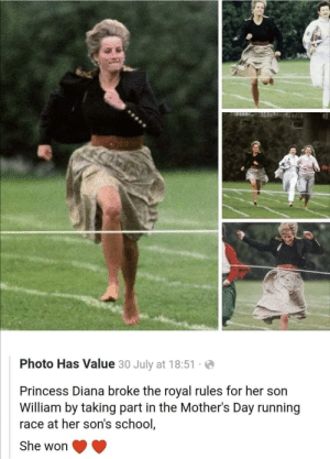 That's nice: Photo Has Value 30 July at 18:51  Princess Diana broke the royal rules for her son  William by taking part in the Mother's Day running  race at her son's school,  She won That's nice