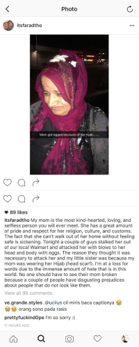 Memes, Stalking, and Walmart: Photo  itsfaradtho  Mom got egged because of her hijab.......   89 likes  its faradtho My mom is the most kind-hearted, loving, and  selfless person you will ever meet. She has a great amount  of pride and respect for her religion, culture, and customs  The fact that she can't walk out of her home without feeling  safe is sickening. Tonight a couple of guys stalked her out  of our local Walmart and attacked her with blows to her  head and body with eggs. The reason they thought it was  necessary to attack her and my little sister was because my  mom was wearing her Hijab (head scarf). I'm at a loss for  words due to the immense amount of hate that is in this  world. No one should have to see their mom broken  because a couple of people have disgusting prejudices  about people that do not look like them  View all 95 comments  ve grande styles.@ucilus cil miris baca captionya  orang sono pada rasis  pretty fuckindope i'm so sorry  11 HOURS AGO This is so heartbreaking, how could you do this to somebody?
