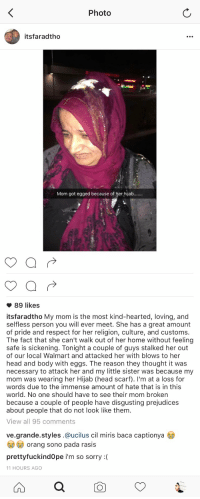 Bodies , Facts, and Funny: Photo  itsfaradtho  Mom got egged because of her hijab.......   89 likes  its faradtho My mom is the most kind-hearted, loving, and  selfless person you will ever meet. She has a great amount  of pride and respect for her religion, culture, and customs  The fact that she can't walk out of her home without feeling  safe is sickening. Tonight a couple of guys stalked her out  of our local Walmart and attacked her with blows to her  head and body with eggs. The reason they thought it was  necessary to attack her and my little sister was because my  mom was wearing her Hijab (head scarf). I'm at a loss for  words due to the immense amount of hate that is in this  world. No one should have to see their mom broken  because a couple of people have disgusting prejudices  about people that do not look like them  View all 95 comments  ve grande styles.@ucilus cil miris baca captionya  orang sono pada rasis  pretty fuckindope i'm so sorry  11 HOURS AGO this is so heartbreaking, how could you do this to somebody?