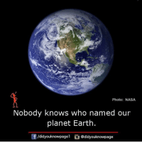 Nobody Know: Photo: NASA  Nobody knows who named our  planet Earth.  Adidyouknowpage  @didyouknowpage