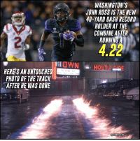 John Ross ran 40 yards in 4.22 seconds. That's just...unreal.: PHOTO OF THE TRACK  AFTER HE WAS DONE  WASHINGTON'S  JOHN ROSS IS THE NEW  40-YARD DASH RECORD  HOLDER AT THE  COMBINE AFTER  RUNNI  Sports John Ross ran 40 yards in 4.22 seconds. That's just...unreal.