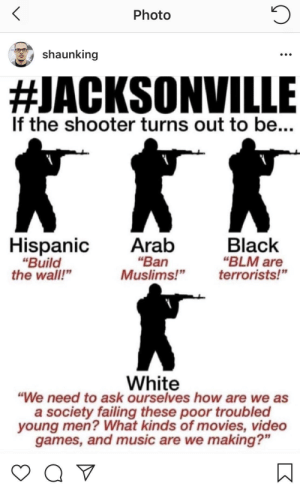 "Dank, Memes, and Movies: Photo  shaunking  #JACKSONVILLE  If the shooter turns out to be...  HispanicAratb  ""Ban  ""Build  the wall""  Black  ""BLM are  Muslims!""terrorists!""  White  ""We need to ask ourselves how are we as  a society failing these poor troubled  young men? What kinds of movies, video  games, and music are we making?"" Blame The Video Games! by flyjxn MORE MEMES"