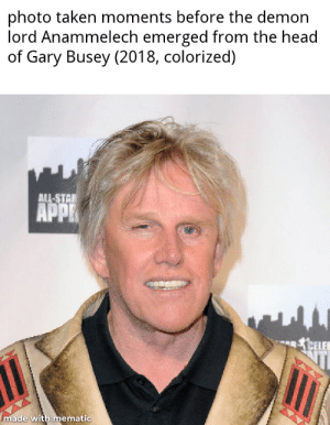 Head, Taken, and Gary Busey: photo taken moments before the demon  lord Anammelech emerged from the head  of Gary Busey (2018, colorized)  ALL-STAE  APP  叱れELEE  ER  made with mematic  IC an excellent title