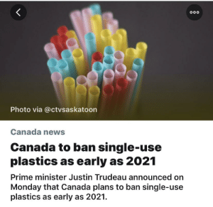 News, Canada, and Monday: Photo via @ctvsaskatoon  Canada news  Canada to ban single-use  plastics as early as 2021  Prime minister Justin Trudeau announced on  Monday that Canada plans to ban single-use  plastics as early as 2021. heck frickin yea