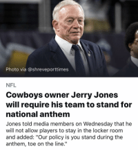 "Not even a cowboys fan, but I'll watch their games now! 🇺🇸🙏🏻 Edit: now getting reports that he himself kneeled last season?! NEVERMIND. He's trying to make a comeback from that. LOSER! Back to NO nfl in my home! I was stoked too. Too bad: Photo via @shreveporttimes  NFL  Cowboys owner Jerry Jones  will require his team to stand for  national anthem  Jones told media members on Wednesday that he  will not allow players to stay in the locker roonm  and added: ""Our policy is you stand during the  anthem, toe on the line."" Not even a cowboys fan, but I'll watch their games now! 🇺🇸🙏🏻 Edit: now getting reports that he himself kneeled last season?! NEVERMIND. He's trying to make a comeback from that. LOSER! Back to NO nfl in my home! I was stoked too. Too bad"