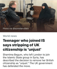 """Shamima Begum: Photo via @sommervilletv  World news  Teenager who joined IS  says stripping of UK  citizenship is 'unjust'  Shamima Begum, who left London to join  the Islamic State group in Syria, has  described the decision to remove her British  citizenship as """"unjust."""" The UK government  has defended the move."""