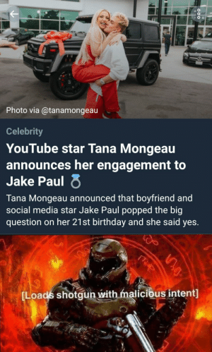 I know this is from a few weeks ago but anyway: Photo via @tanamongeau  Celebrity  YouTube star Tana Mongeau  announces her engagement to  Jake Paul  Tana Mongeau announced that boyfriend and  social media star Jake Paul popped the big  question on her 21st birthday and she said yes.  [Loads shotgun with malicious intent] I know this is from a few weeks ago but anyway