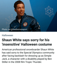 Ben Stiller, Community, and Halloween: Photo via @thethornereport  Halloween  Shaun White says sorry for his  insensitive' Halloween costume  American professional snowboarder Shaun White  has said sorry to the Special Olympics community  after facing backlash for dressing up as Simple  Jack, a character with a disability played by Ben  Stiller in the 2008 film Tropic Thunder.