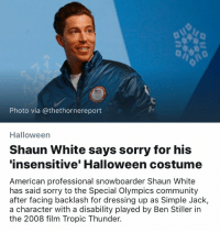 Ben Stiller, Community, and Halloween: Photo via @thethornereport  Halloween  Shaun White says sorry for his  insensitive' Halloween costume  American professional snowboarder Shaun White  has said sorry to the Special Olympics community  after facing backlash for dressing up as Simple Jack,  a character with a disability played by Ben Stiller in  the 2008 film Tropic Thunder There's one every Halloween.