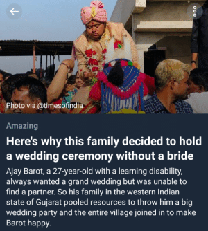 I hope he is happy.: Photo via @timesofindia  Amazing  Here's why this family decided to hold  a wedding ceremony without a bride  Ajay Barot, a 27-year-old with a learning disability,  always wanted a grand wedding but was unable to  find a partner. So his family in the western Indian  state of Gujarat pooled resources to throw him a big  wedding party and the entire village joined in to make  Barot happy. I hope he is happy.